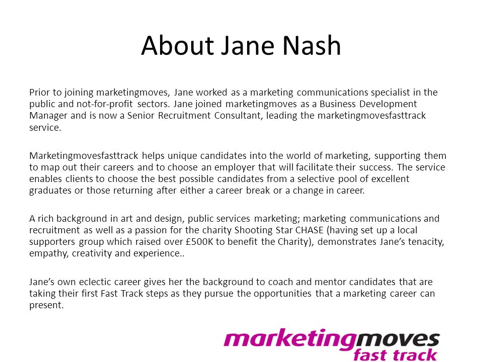 About Jane Nash Prior to joining marketingmoves, Jane worked as a marketing communications specialist in the public and not-for-profit sectors. Jane j