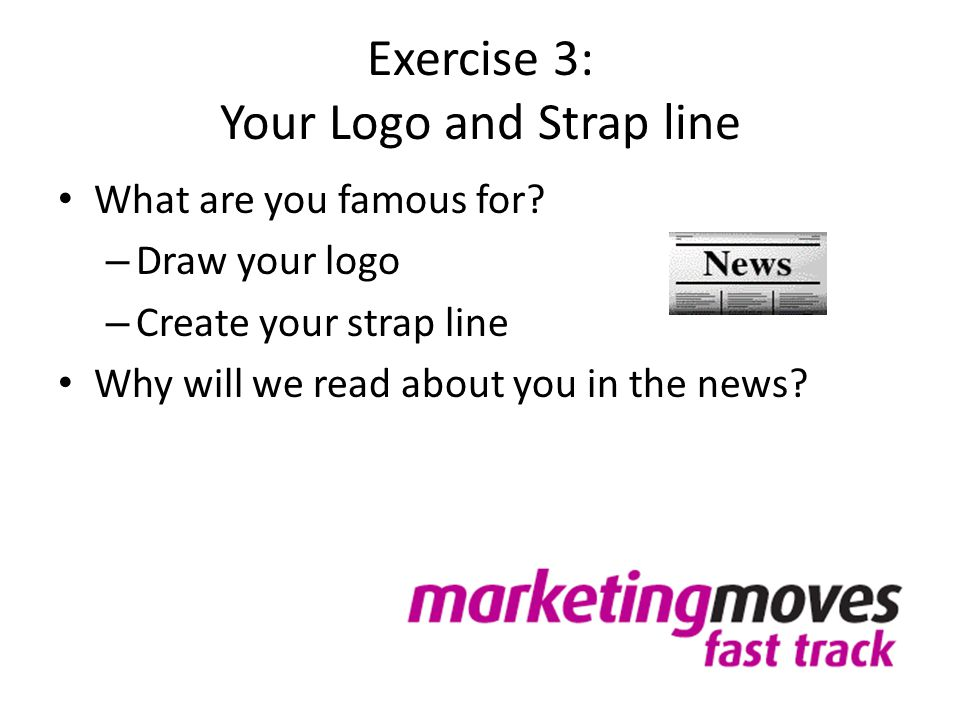 Exercise 3: Your Logo and Strap line What are you famous for? – Draw your logo – Create your strap line Why will we read about you in the news?