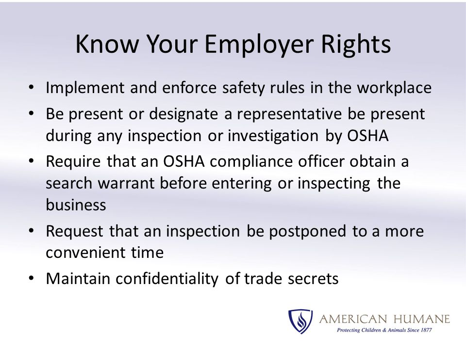 Know Your Employer Rights Implement and enforce safety rules in the workplace Be present or designate a representative be present during any inspection or investigation by OSHA Require that an OSHA compliance officer obtain a search warrant before entering or inspecting the business Request that an inspection be postponed to a more convenient time Maintain confidentiality of trade secrets