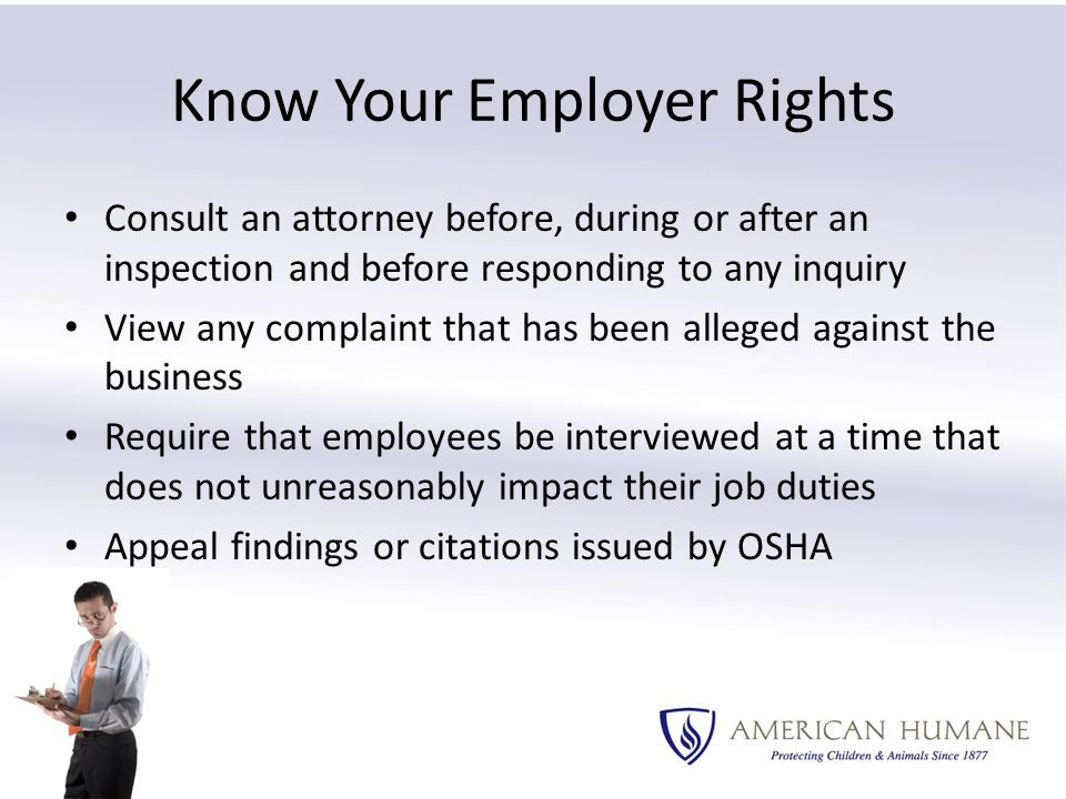 Know Your Employer Rights Consult an attorney before, during or after an inspection and before responding to any inquiry View any complaint that has been alleged against the business Require that employees be interviewed at a time that does not unreasonably impact their job duties Appeal findings or citations issued by OSHA
