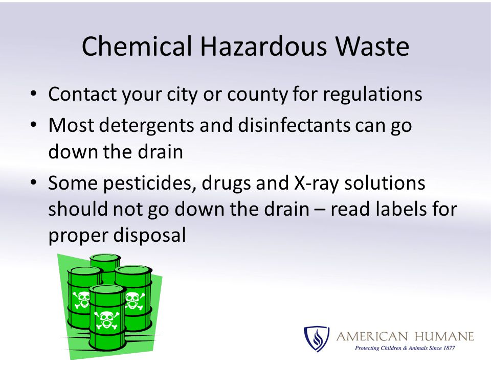 Chemical Hazardous Waste Contact your city or county for regulations Most detergents and disinfectants can go down the drain Some pesticides, drugs and X-ray solutions should not go down the drain – read labels for proper disposal