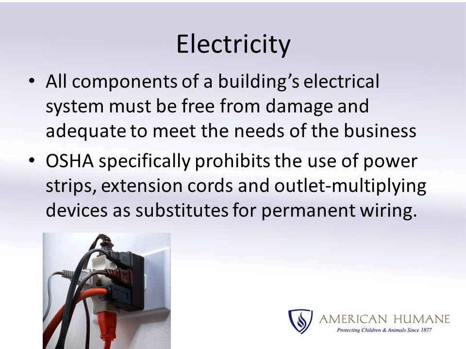 Electricity All components of a building's electrical system must be free from damage and adequate to meet the needs of the business OSHA specifically prohibits the use of power strips, extension cords and outlet-multiplying devices as substitutes for permanent wiring.