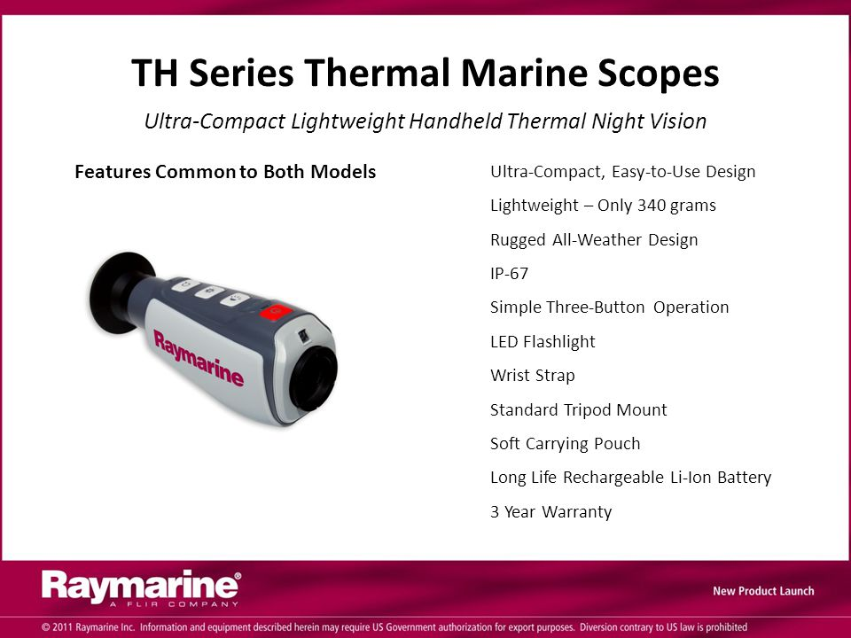 TH Series Thermal Marine Scopes Ultra-Compact Lightweight Handheld Thermal Night Vision Ultra-Compact, Easy-to-Use Design Lightweight – Only 340 grams Rugged All-Weather Design IP-67 Simple Three-Button Operation LED Flashlight Wrist Strap Standard Tripod Mount Soft Carrying Pouch Long Life Rechargeable Li-Ion Battery 3 Year Warranty Features Common to Both Models
