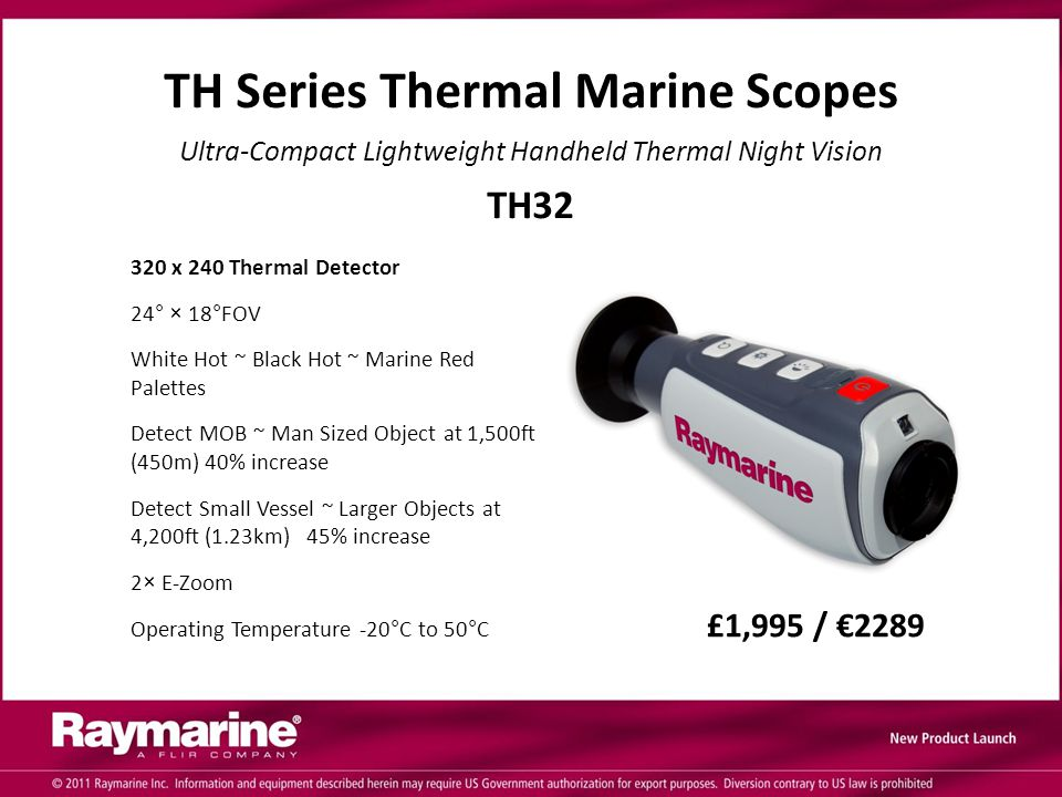 320 x 240 Thermal Detector 24° × 18°FOV White Hot ~ Black Hot ~ Marine Red Palettes Detect MOB ~ Man Sized Object at 1,500ft (450m) 40% increase Detect Small Vessel ~ Larger Objects at 4,200ft (1.23km) 45% increase 2× E-Zoom Operating Temperature -20°C to 50°C £1,995 / €2289 TH Series Thermal Marine Scopes Ultra-Compact Lightweight Handheld Thermal Night Vision TH32