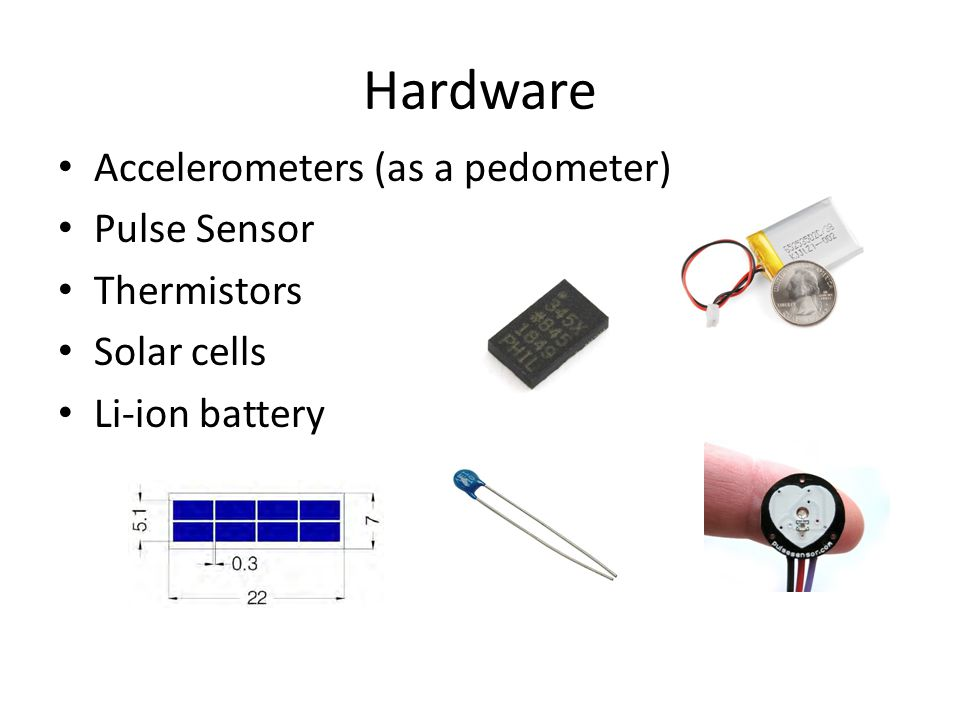 Hardware Accelerometers (as a pedometer) Pulse Sensor Thermistors Solar cells Li-ion battery