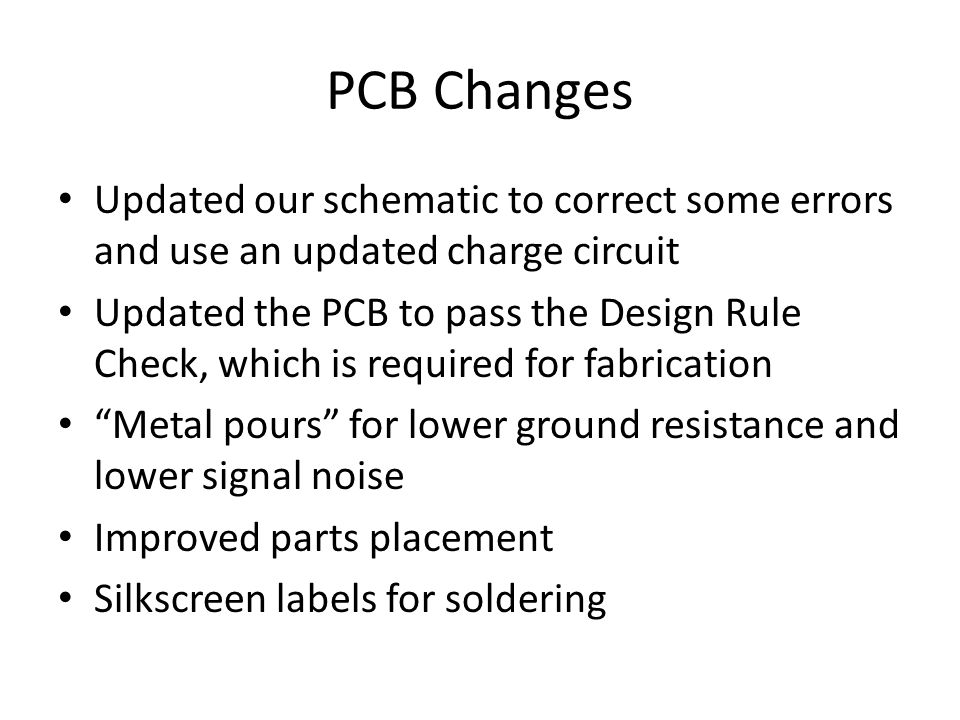 PCB Changes Updated our schematic to correct some errors and use an updated charge circuit Updated the PCB to pass the Design Rule Check, which is required for fabrication Metal pours for lower ground resistance and lower signal noise Improved parts placement Silkscreen labels for soldering