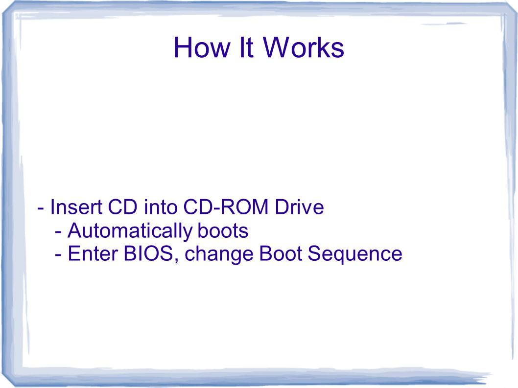 How It Works - Insert CD into CD-ROM Drive - Automatically boots - Enter BIOS, change Boot Sequence