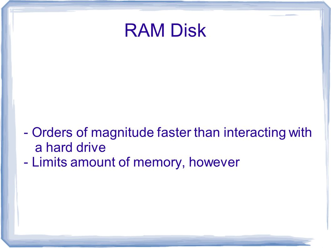 RAM Disk - Orders of magnitude faster than interacting with a hard drive - Limits amount of memory, however