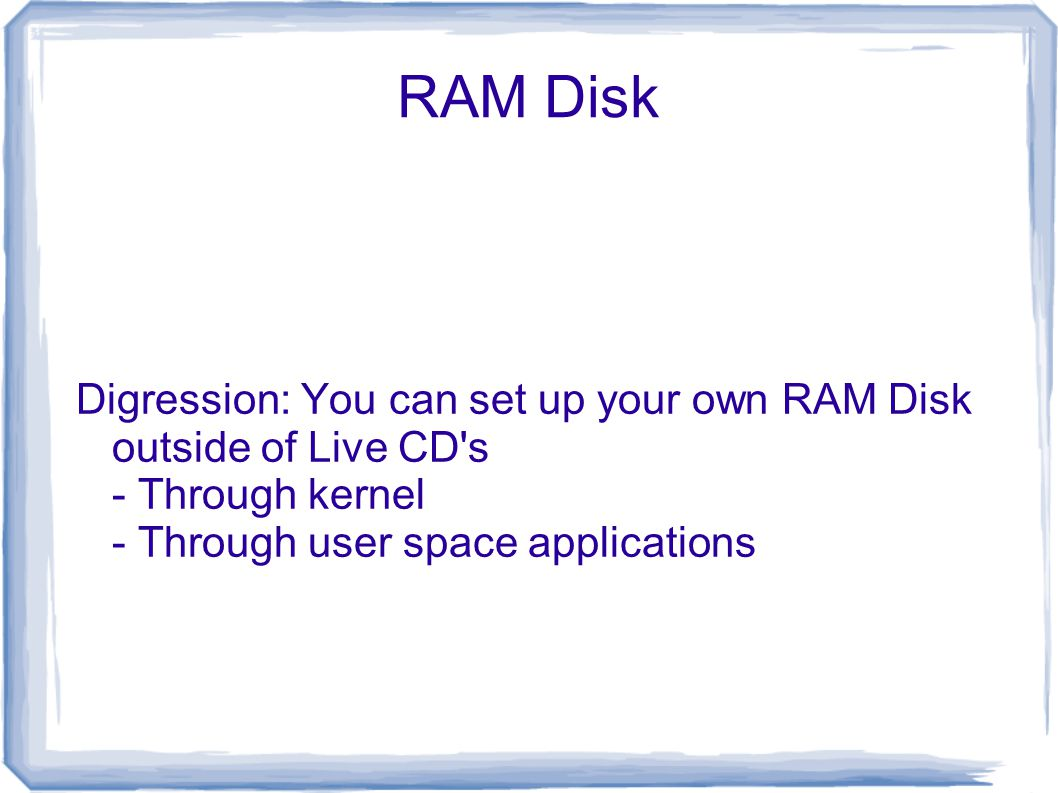 RAM Disk Digression: You can set up your own RAM Disk outside of Live CD s - Through kernel - Through user space applications
