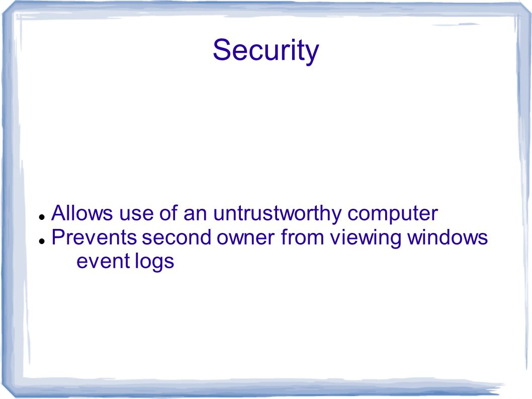Security Allows use of an untrustworthy computer Prevents second owner from viewing windows event logs