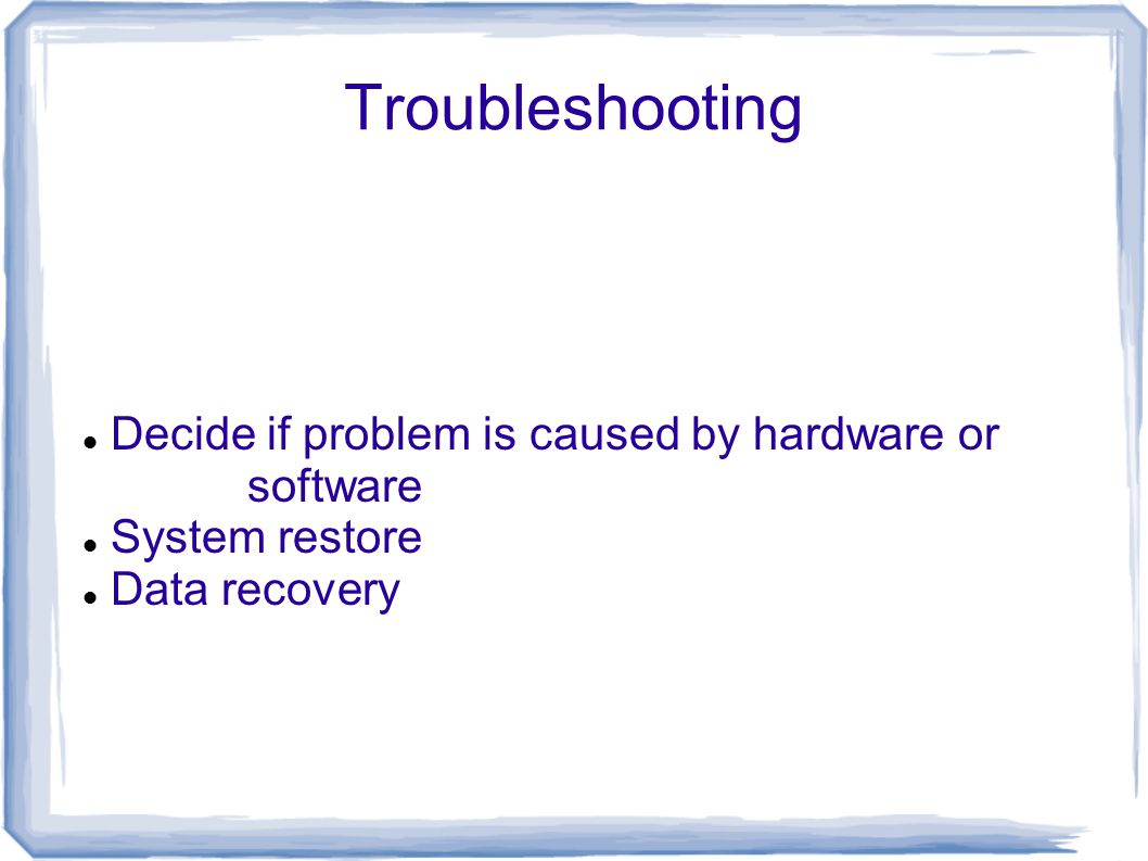 Troubleshooting Decide if problem is caused by hardware or software System restore Data recovery