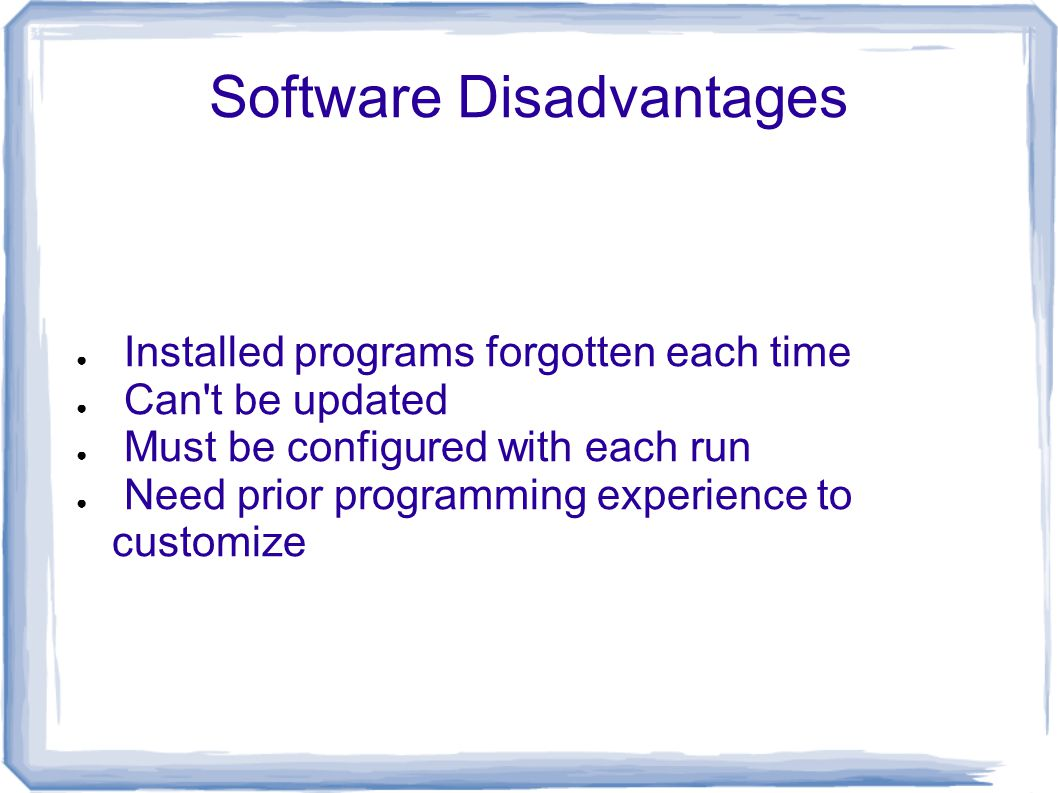 Software Disadvantages ● Installed programs forgotten each time ● Can t be updated ● Must be configured with each run ● Need prior programming experience to customize