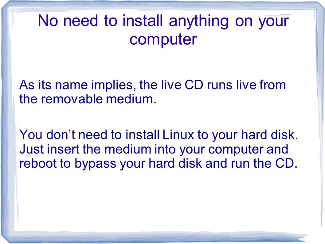 No need to install anything on your computer As its name implies, the live CD runs live from the removable medium.