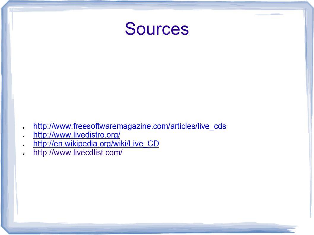 Sources ● http://www.freesoftwaremagazine.com/articles/live_cds http://www.freesoftwaremagazine.com/articles/live_cds ● http://www.livedistro.org/ http://www.livedistro.org/ ● http://en.wikipedia.org/wiki/Live_CD http://en.wikipedia.org/wiki/Live_CD ● http://www.livecdlist.com/