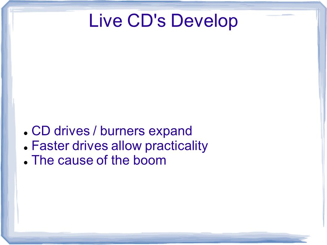 Live CD s Develop CD drives / burners expand Faster drives allow practicality The cause of the boom