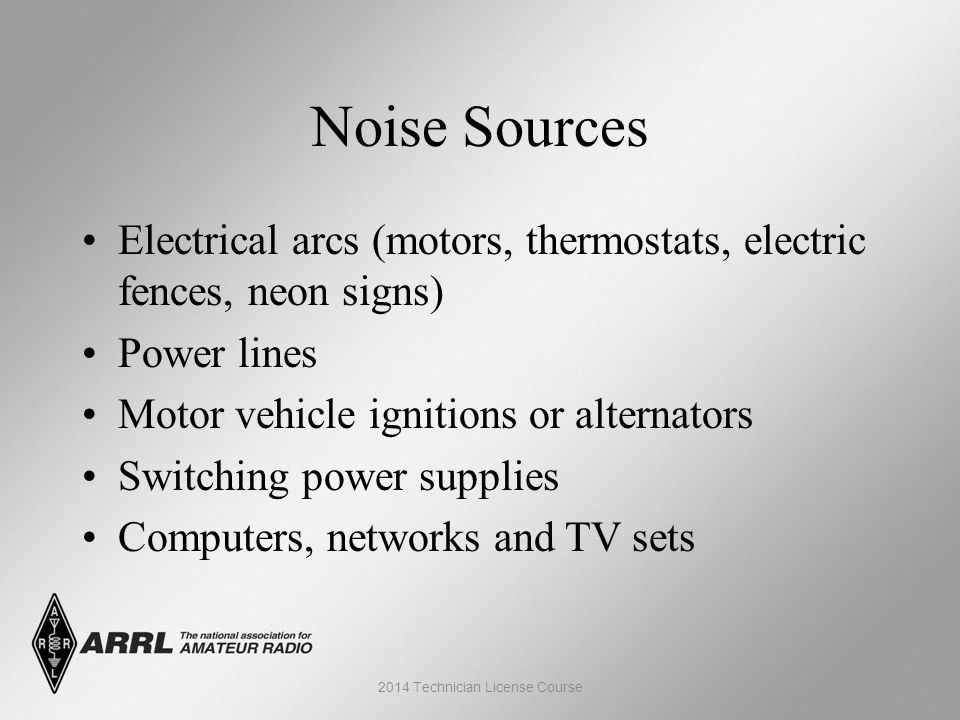 Noise Sources Electrical arcs (motors, thermostats, electric fences, neon signs) Power lines Motor vehicle ignitions or alternators Switching power supplies Computers, networks and TV sets 2014 Technician License Course