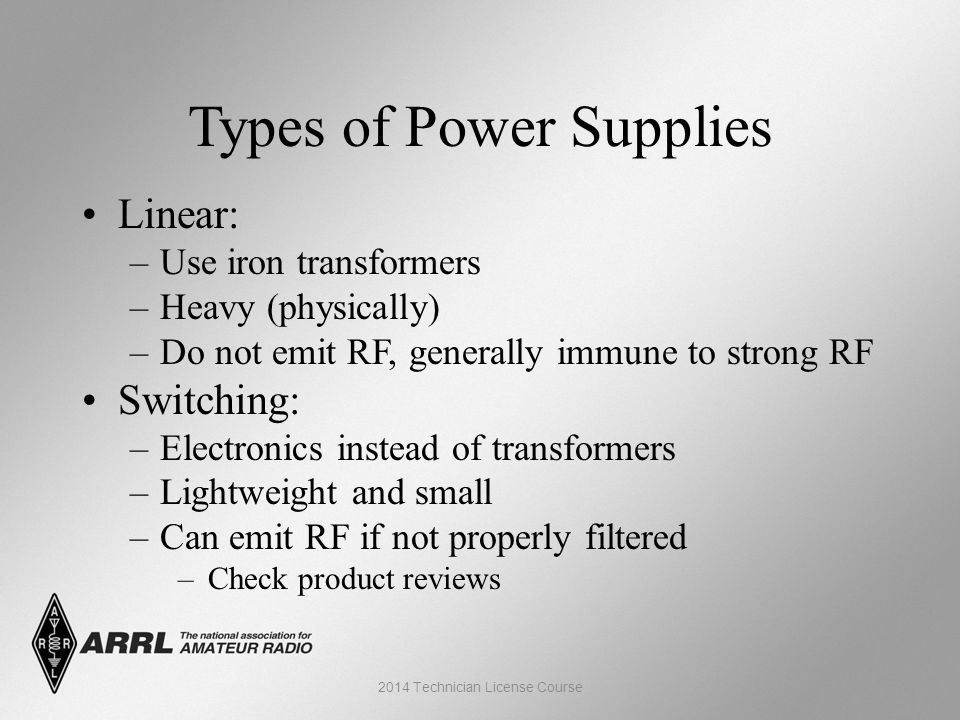 Types of Power Supplies Linear: –Use iron transformers –Heavy (physically) –Do not emit RF, generally immune to strong RF Switching: –Electronics instead of transformers –Lightweight and small –Can emit RF if not properly filtered –Check product reviews 2014 Technician License Course
