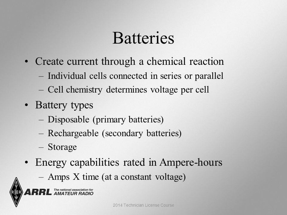 Batteries Create current through a chemical reaction –Individual cells connected in series or parallel –Cell chemistry determines voltage per cell Battery types –Disposable (primary batteries) –Rechargeable (secondary batteries) –Storage Energy capabilities rated in Ampere-hours –Amps X time (at a constant voltage) 2014 Technician License Course