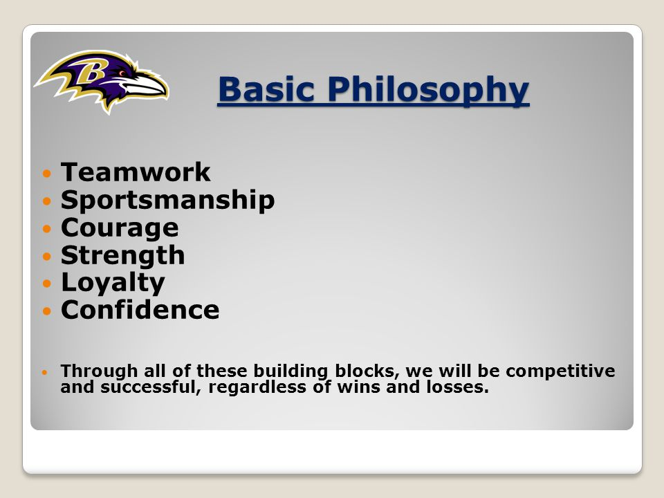 Basic Philosophy Teamwork Sportsmanship Courage Strength Loyalty Confidence Through all of these building blocks, we will be competitive and successful, regardless of wins and losses.