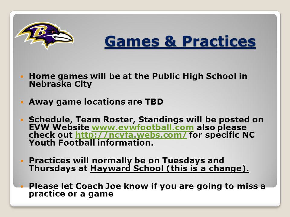 Games & Practices Home games will be at the Public High School in Nebraska City Away game locations are TBD Schedule, Team Roster, Standings will be posted on EVW Website www.evwfootball.com also please check out http://ncyfa.webs.com/ for specific NC Youth Football information.www.evwfootball.comhttp://ncyfa.webs.com/ Practices will normally be on Tuesdays and Thursdays at Hayward School (this is a change).
