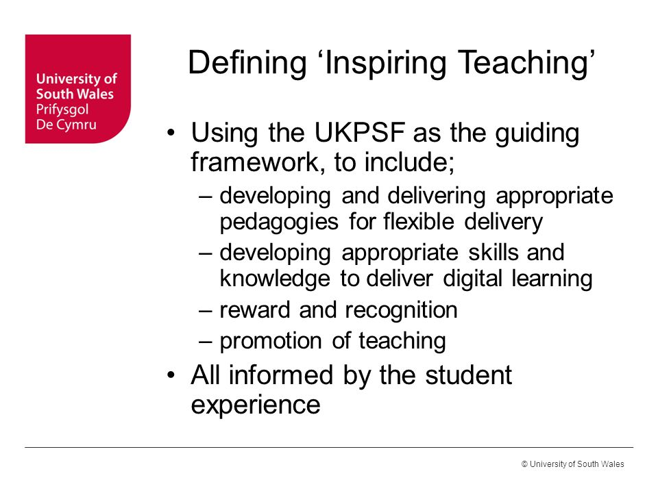 © University of South Wales Defining 'Inspiring Teaching' Using the UKPSF as the guiding framework, to include; –developing and delivering appropriate