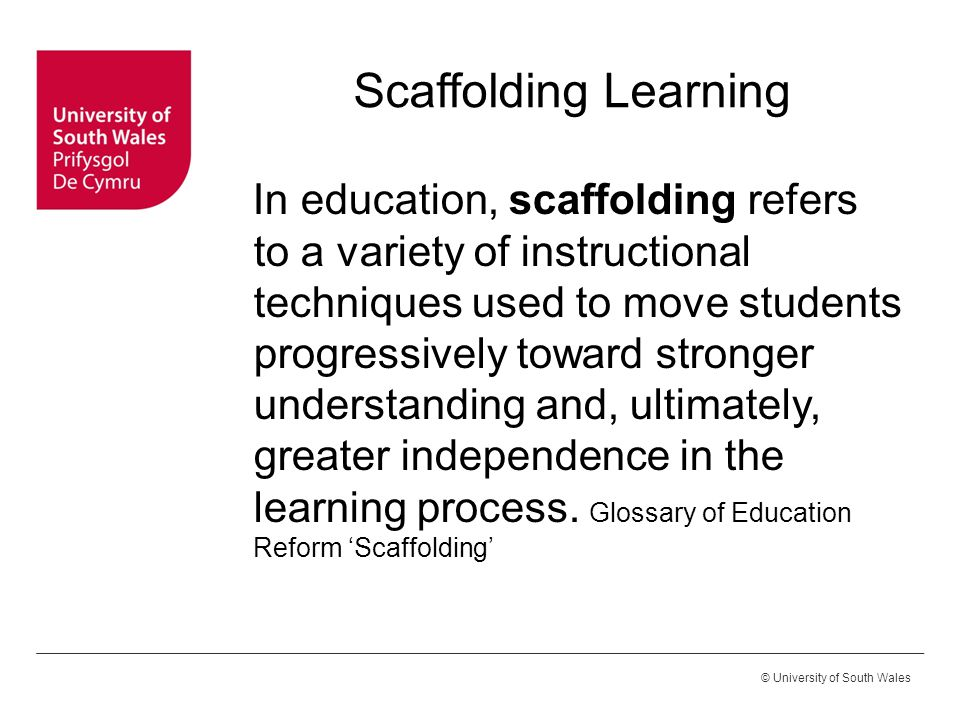 © University of South Wales Scaffolding Learning In education, scaffolding refers to a variety of instructional techniques used to move students progr