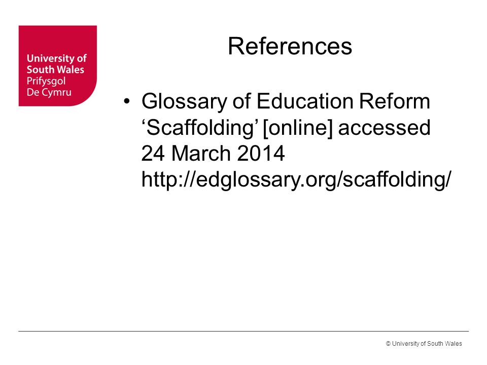 © University of South Wales References Glossary of Education Reform 'Scaffolding' [online] accessed 24 March 2014 http://edglossary.org/scaffolding/