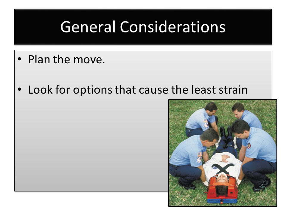 General Considerations Plan the move. Look for options that cause the least strain Plan the move. Look for options that cause the least strain