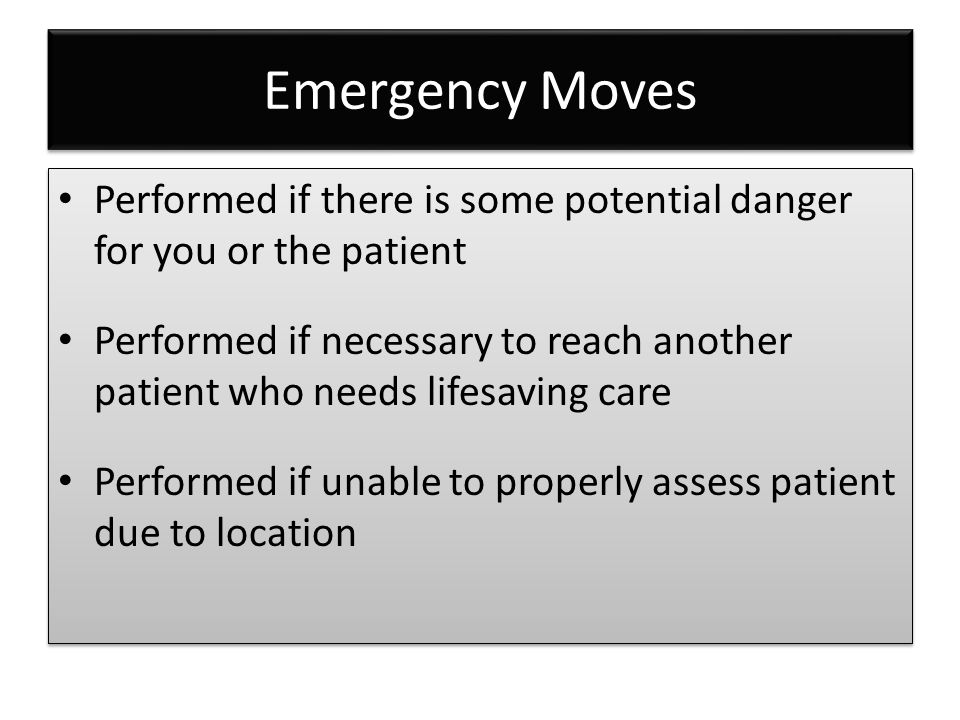 Emergency Moves Performed if there is some potential danger for you or the patient Performed if necessary to reach another patient who needs lifesavin