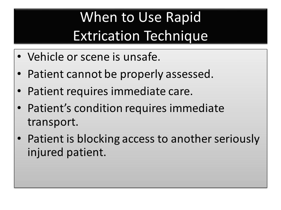 When to Use Rapid Extrication Technique Vehicle or scene is unsafe. Patient cannot be properly assessed. Patient requires immediate care. Patient's co