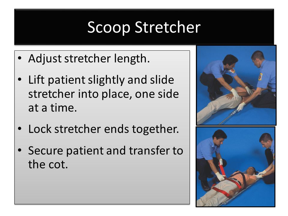 Scoop Stretcher Adjust stretcher length. Lift patient slightly and slide stretcher into place, one side at a time. Lock stretcher ends together. Secur