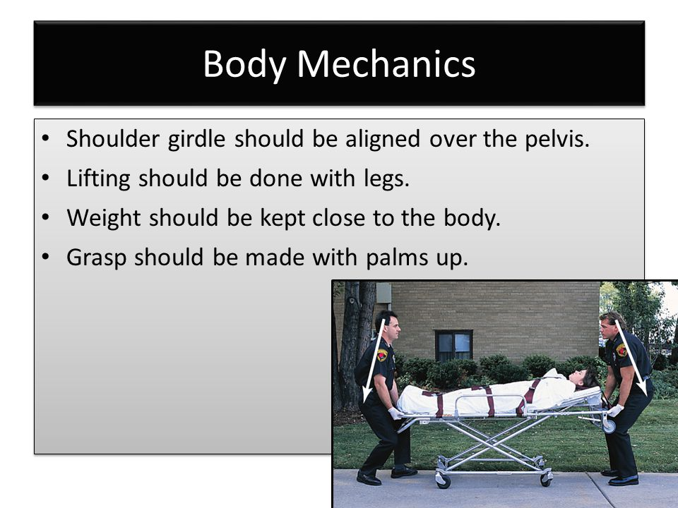 Body Mechanics Shoulder girdle should be aligned over the pelvis. Lifting should be done with legs. Weight should be kept close to the body. Grasp sho