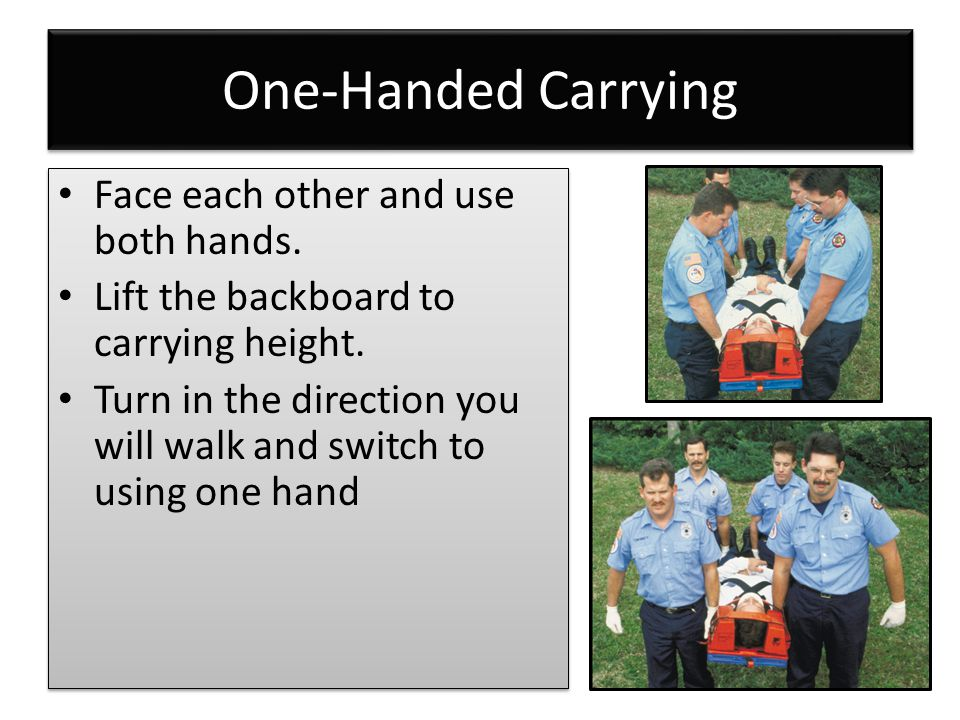 One-Handed Carrying Face each other and use both hands. Lift the backboard to carrying height. Turn in the direction you will walk and switch to using