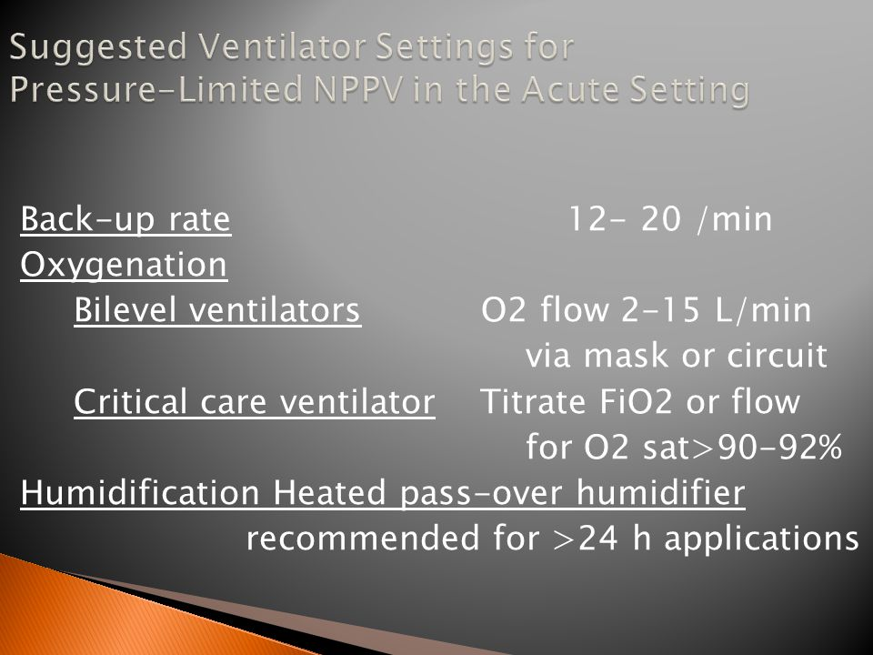 Inspiratory pressure Initial 8-10 cm H2O Eventual 12-20 cmH2O Expiratory pressure Initial 4- 5 cm H2O Eventual 4- 8 cm H2O Higher pressure for auto-PEEP improving oxygenation eliminating obstructive apnea eliminating rebreathing