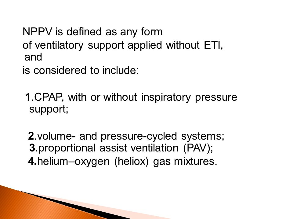 NPPV is defined as any form of ventilatory support applied without ETI, and is considered to include:.1 CPAP, with or without inspiratory pressure support;.2 volume- and pressure-cycled systems;.3proportional assist ventilation (PAV);.4 helium–oxygen (heliox) gas mixtures.