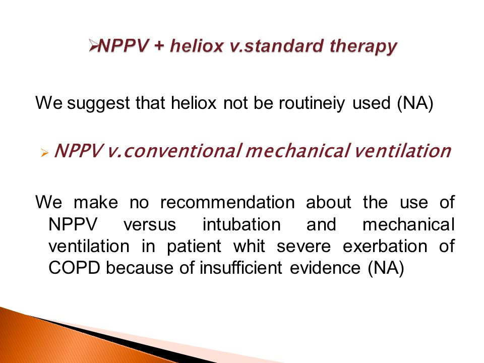 We suggest that heliox not be routineiy used (NA)  NPPV v.conventional mechanical ventilation We make no recommendation about the use of NPPV versus intubation and mechanical ventilation in patient whit severe exerbation of COPD because of insufficient evidence (NA)