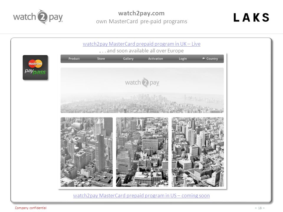 – 18 – Company confidential watch2pay.com own MasterCard pre-paid programs watch2pay MasterCard prepaid program in US – coming soon watch2pay MasterCard prepaid program in UK – Live...
