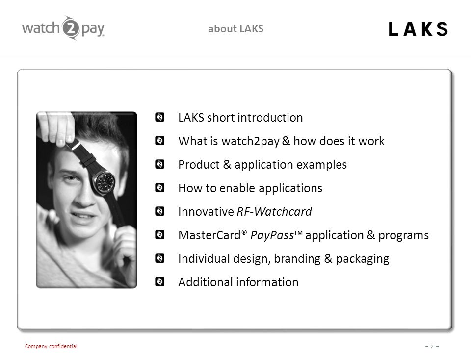 – 2 – Company confidential about LAKS LAKS short introduction What is watch2pay & how does it work Product & application examples How to enable applications Innovative RF-Watchcard MasterCard® PayPass™ application & programs Individual design, branding & packaging Additional information