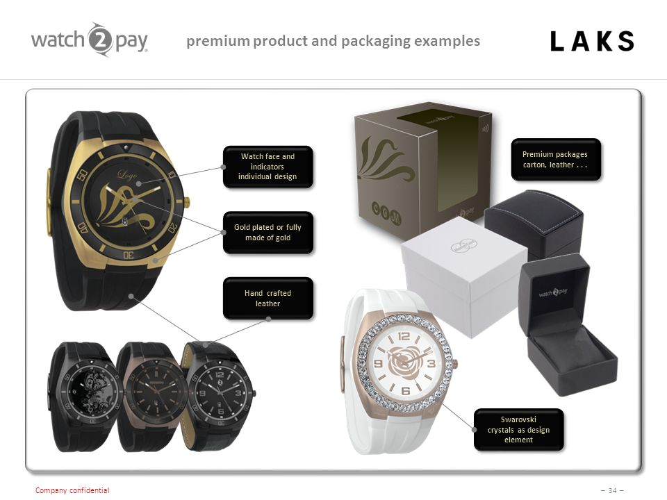 – 34 – Company confidential Swarovski crystals as design element Swarovski crystals as design element premium product and packaging examples Watch face and indicators individual design Watch face and indicators individual design Gold plated or fully made of gold Hand crafted leather Premium packages carton, leather...