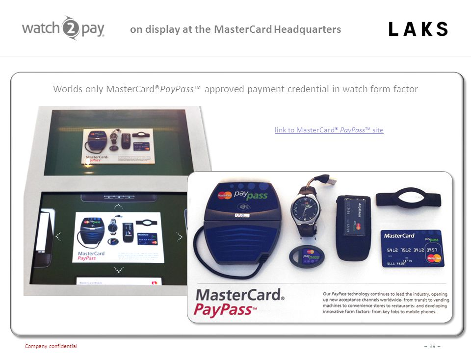 – 39 – Company confidential on display at the MasterCard Headquarters Worlds only MasterCard®PayPass™ approved payment credential in watch form factor link to MasterCard® PayPass™ site