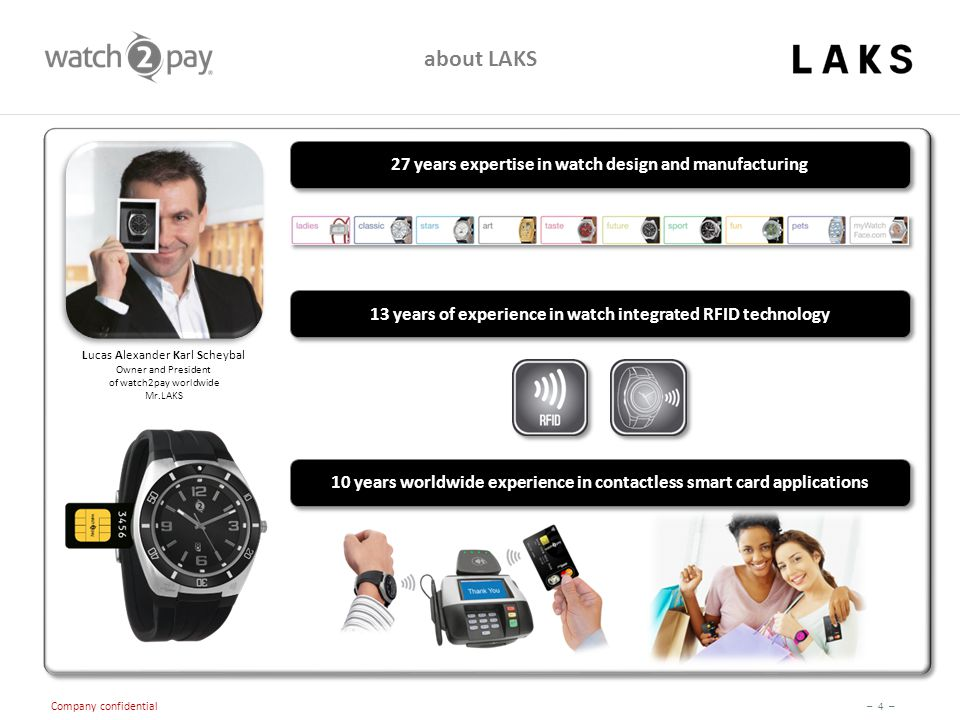 – 4 – Company confidential 27 years expertise in watch design and manufacturing about LAKS 13 years of experience in watch integrated RFID technology 10 years worldwide experience in contactless smart card applications Lucas Alexander Karl Scheybal Owner and President of watch2pay worldwide Mr.LAKS