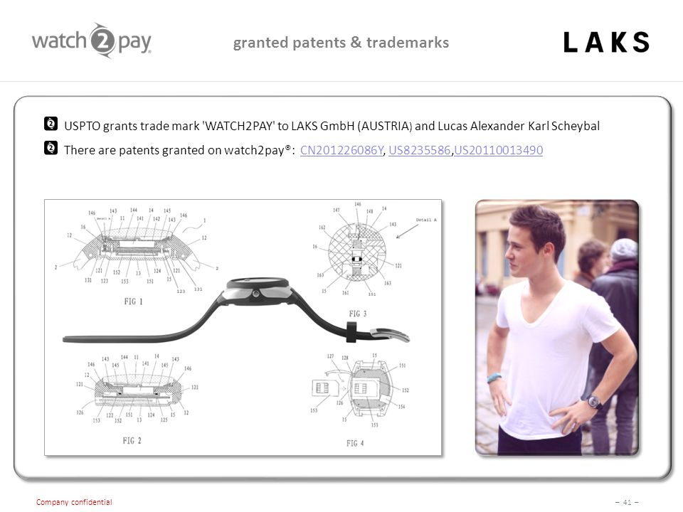 – 41 – Company confidential granted patents & trademarks USPTO grants trade mark WATCH2PAY to LAKS GmbH (AUSTRIA ) and Lucas Alexander Karl Scheybal There are patents granted on watch2pay®: CN201226086Y, US8235586,US20110013490CN201226086YUS8235586US20110013490