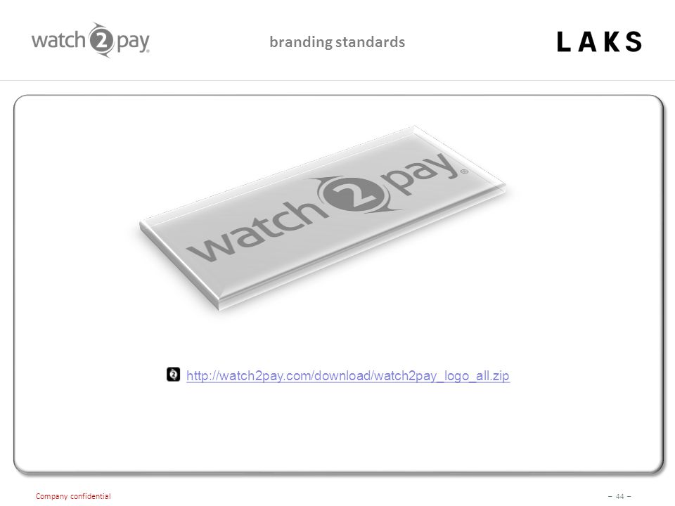 – 44 – Company confidential http://watch2pay.com/download/watch2pay_logo_all.zip branding standards