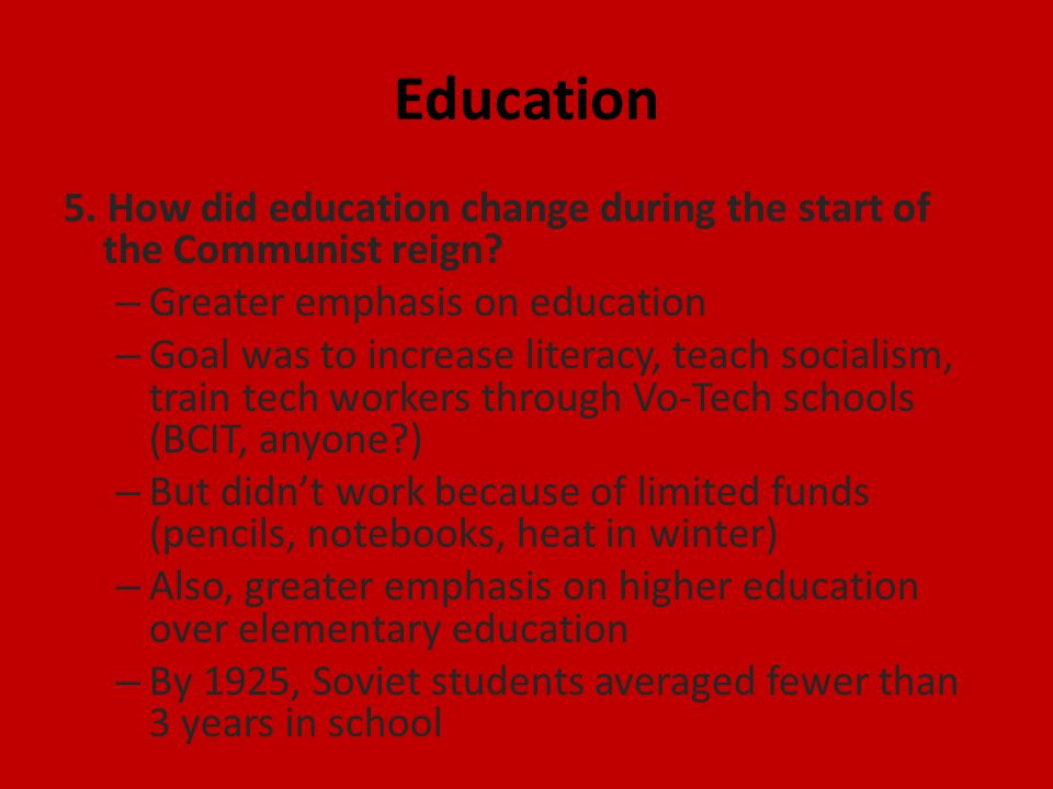 Education 5. How did education change during the start of the Communist reign? – Greater emphasis on education – Goal was to increase literacy, teach