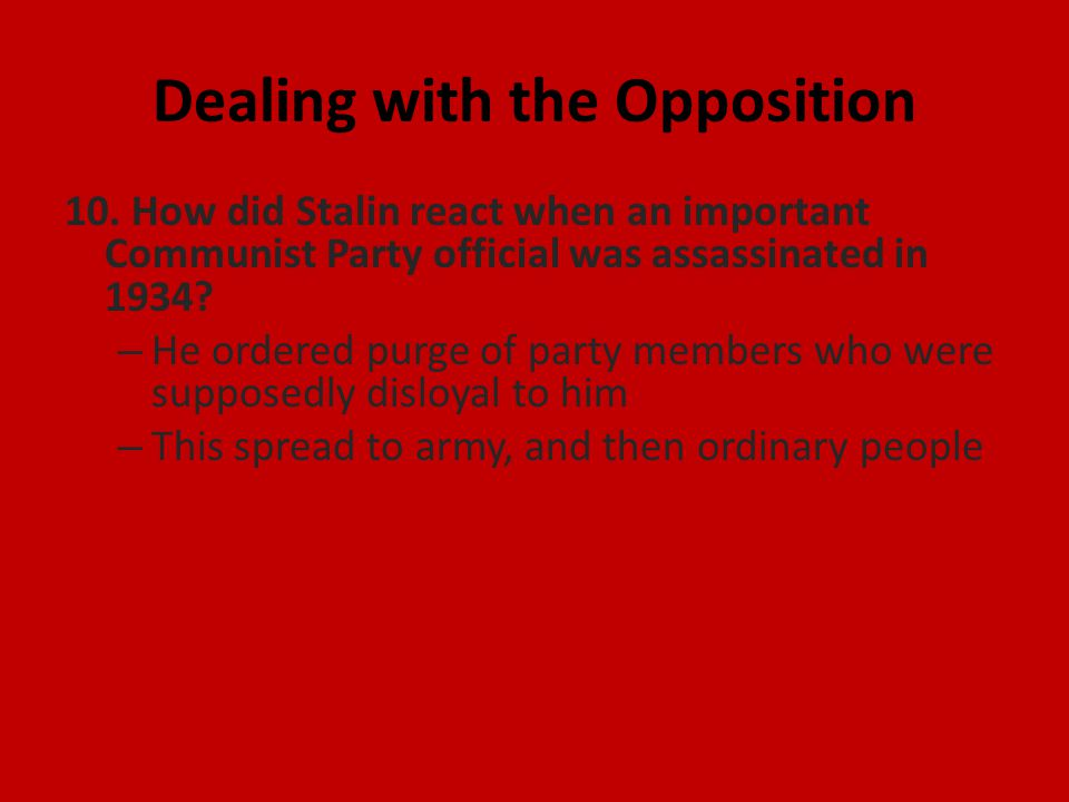 Dealing with the Opposition 10. How did Stalin react when an important Communist Party official was assassinated in 1934? – He ordered purge of party
