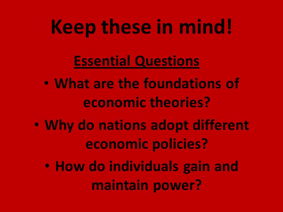 Keep these in mind! Essential Questions What are the foundations of economic theories? Why do nations adopt different economic policies? How do indivi
