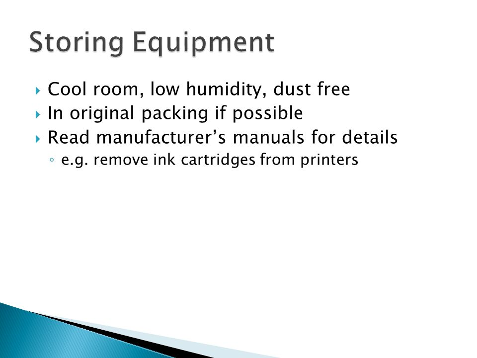  Cool room, low humidity, dust free  In original packing if possible  Read manufacturer's manuals for details ◦ e.g.
