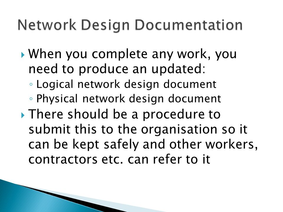  When you complete any work, you need to produce an updated: ◦ Logical network design document ◦ Physical network design document  There should be a procedure to submit this to the organisation so it can be kept safely and other workers, contractors etc.