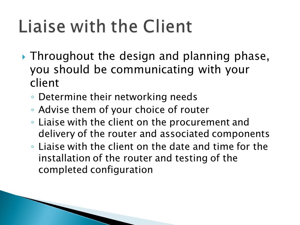  Throughout the design and planning phase, you should be communicating with your client ◦ Determine their networking needs ◦ Advise them of your choice of router ◦ Liaise with the client on the procurement and delivery of the router and associated components ◦ Liaise with the client on the date and time for the installation of the router and testing of the completed configuration