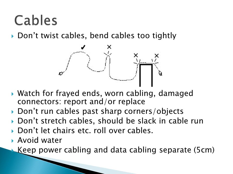  Don't twist cables, bend cables too tightly  Watch for frayed ends, worn cabling, damaged connectors: report and/or replace  Don't run cables past sharp corners/objects  Don't stretch cables, should be slack in cable run  Don't let chairs etc.